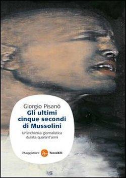 Gli ultimi cinque secondi di Mussolini. Un'inchiesta giornalistica durata quarant'anni