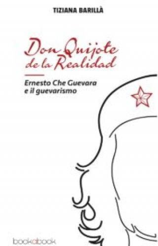 Don Quijote de la Realidad: Ernesto Che Guevara e il guevarismo